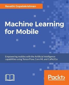Machine Learning for Mobile: Empowering mobiles with the Artificial Intelligence capabilities using TensorFlow, Core ML and Caffe2Go-cover