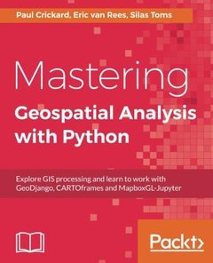Mastering Geospatial Analysis with Python: Explore GIS processing and learn to work with GeoDjango, CARTOframes and MapboxGL-Jupyter-cover