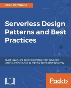 Serverless Design Patterns and Best Practices: Build, secure, and deploy enterprise ready serverless applications with AWS to improve developer productivity-cover
