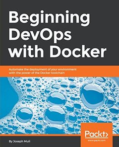 Beginning Devops with Docker: Automate the Deployment of Your Environment with the Power of the Docker Toolchain