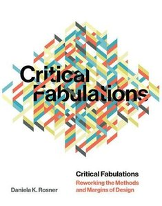 Critical Fabulations: Reworking the Methods and Margins of Design (Design Thinking, Design Theory)-cover