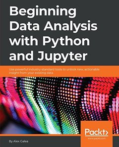Beginning Data Analysis with Python and Jupyter: Use Powerful Industry-Standard Tools to Unlock New, Actionable Insight from Your Existing Data-cover