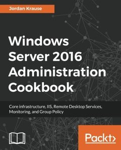 Windows Server 2016 Administration Cookbook: Core infrastructure, IIS, Remote Desktop Services, Monitoring, and Group Policy-cover