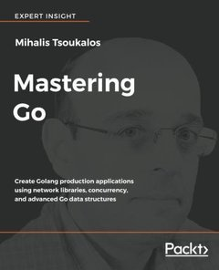 Mastering Go: Writing Golang production applications using Network Libraries, deep concurrency, advanced Go data structures and cloud-native techniques (Paperback)-cover