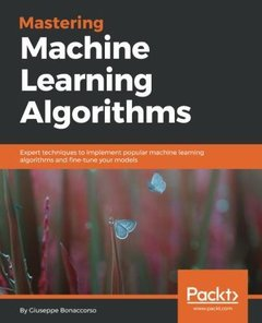 Mastering Machine Learning Algorithms: Expert techniques to implement popular machine learning algorithms and fine-tune your models-cover