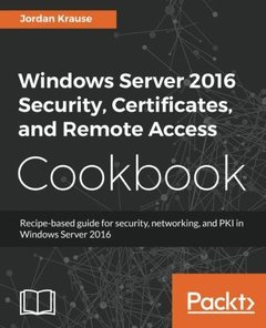 Windows Server 2016 Security, Certificates, and Remote Access Cookbook: Recipe-based guide for security, networking and PKI in Windows Server 2016-cover