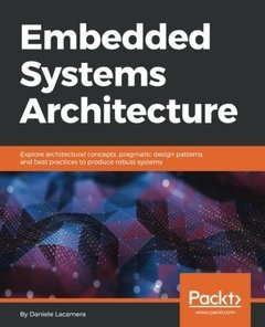 Embedded Systems Architecture: Explore architectural concepts, pragmatic design patterns, and best practices to produce robust systems-cover