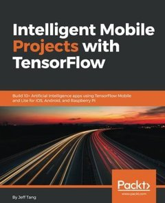 Intelligent Mobile Projects with TensorFlow: Build 10+ Artificial Intelligence apps using TensorFlow Mobile and Lite for iOS, Android, and Raspberry Pi-cover