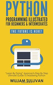"""Python Programming Illustrated For Beginners & Intermediates:: """"Learn By Doing"""" Approach-Step By Step Ultimate Guide To Mastering Python: The Future Is Here!"""