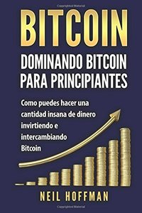 Bitcoin: Dominando Bitcoin para Principiantes: Como Puedes Hacer Mucho Dinero Invirtiendo y Cambiando en Bitcoin (Libros en Espanol/ Libros Bitcoin/ ... Spanish Books Version) (Spanish Edition)-cover