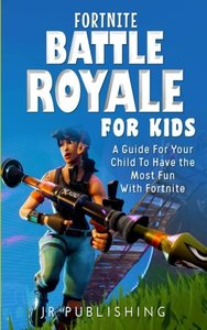 Fortnite Battle Royale For Kids: A Guide For Your Child To Have the Most Fun With Fortnite-cover