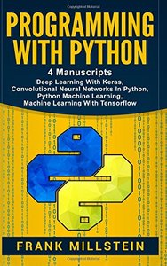 Programming With Python: 4 Manuscripts - Deep Learning With Keras, Convolutional Neural Networks In Python, Python Machine Learning, Machine Learning With Tensorflow-cover