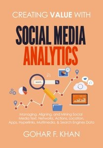 Creating Value With Social Media Analytics: Managing, Aligning, and Mining Social Media Text, Networks, Actions, Location, Aps, Hyperlinks, Multimedia, & Search Engines Data-cover