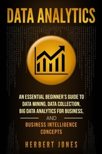 Data Analytics: An Essential Beginner's Guide To Data Mining, Data Collection, Big Data Analytics For Business, And Business Intelligence Concepts-cover