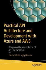 Practical API Architecture and Development with Azure and AWS: Design and Implementation of APIs for the Cloud-cover
