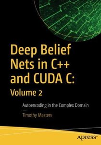 Deep Belief Nets in C++ and CUDA C: Volume 2: Autoencoding in the Complex Domain-cover