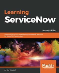 Learning ServiceNow: Administration and development on the Now platform, for powerful IT automation, 2nd Edition