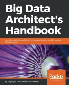 Big Data Architect's Handbook: A guide to building proficiency in tools and systems used by leading big data experts-cover