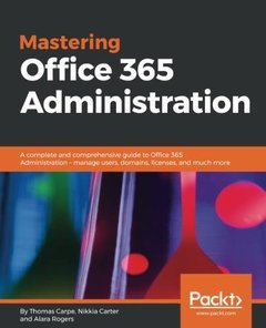 Mastering Office 365 Administration: A complete and comprehensive guide to Office 365 Administration - manage users, domains, licenses, and much more-cover