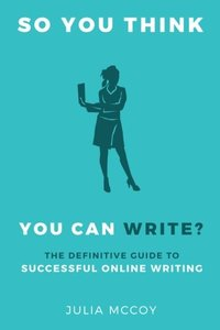 So You Think You Can Write?: The Definitive Guide to Successful Online Writing-cover