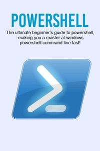 Powershell: The ultimate beginner's guide to Powershell, making you a master at Windows Powershell command line fast!-cover