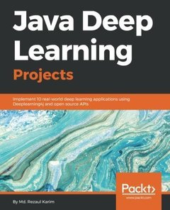 Java Deep Learning Projects: Implement 10 real-world deep learning applications using Deeplearning4j and open source APIs-cover