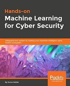 Hands-on Machine Learning for Cyber Security: Safeguard your system by making your machines intelligent using Python ecosystem-cover