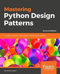 Mastering Python Design Patterns : A guide to creating smart, efficient and reusable software, 2/e-cover