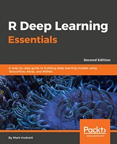 R Deep Learning Essentials - Second Edition: A step-by-step guide to building deep learning models using TensorFlow, Keras, and MXNet-cover