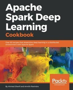 Apache Spark Deep Learning Cookbook: Over 80 recipes that streamline deep learning in a distributed environment with Apache Spark-cover
