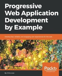 Progressive Web Application Development by Example: Develop fast, reliable, and engaging user experiences for the web-cover