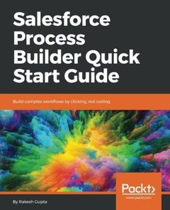 Salesforce Process Builder Quick Start Guide: Build complex workflows by clicking, not coding-cover