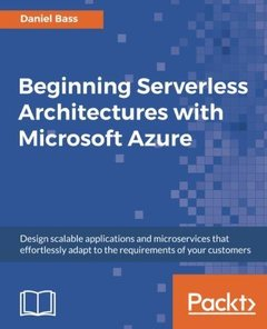 Beginning Serverless Architectures with Microsoft Azure: Design scalable applications and microservices that effortlessly adapt to the requirements of your customers-cover