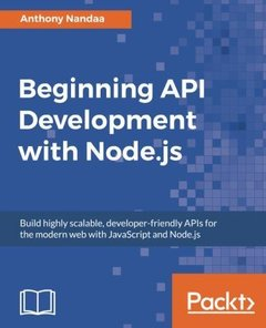 Beginning API Development with Node.js: Build highly scalable, developer-friendly APIs for the modern web with JavaScript and Node.js-cover