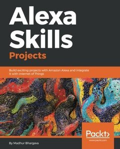 Alexa Skills Projects: Build exciting projects with Amazon Alexa and integrate it with Internet of Things-cover