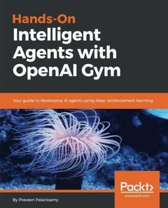 Hands-On Intelligent Agents with OpenAI Gym: Your guide to developing AI agents using deep reinforcement learning-cover