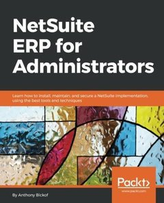 NetSuite ERP for Administrators: Learn how to install, maintain, and secure a NetSuite implementation, using the best tools and techniques-cover