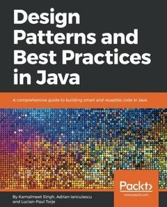 Design Patterns and Best Practices in Java: A comprehensive guide to building smart and reusable code in Java