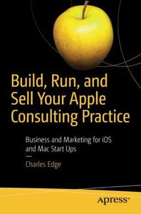 Build, Run, and Sell Your Apple Consulting Practice: Business and Marketing for iOS and Mac Start Ups-cover