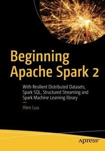 Beginning Apache Spark 2: With Resilient Distributed Datasets, Spark SQL, Structured Streaming and Spark Machine Learning library-cover