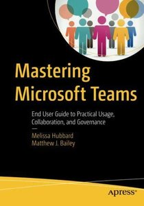 Mastering Microsoft Teams: End User Guide to Practical Usage, Collaboration, and Governance-cover