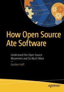 How Open Source Ate Software: Understand the Open Source Movement and So Much More