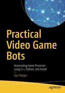 Practical Video Game Bots: Automating Game Processes using C++, Python, and AutoIt-cover