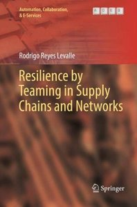 Resilience by Teaming in Supply Chains and Networks (Automation, Collaboration, & E-Services)-cover