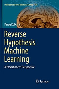 Reverse Hypothesis Machine Learning: A Practitioner's Perspective (Intelligent Systems Reference Library)-cover