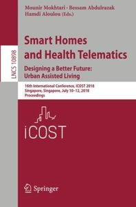 Smart Homes and Health Telematics, Designing a Better Future: Urban Assisted Living: 16th International Conference, ICOST 2018, Singapore, Singapore, ... (Lecture Notes in Computer Science)-cover