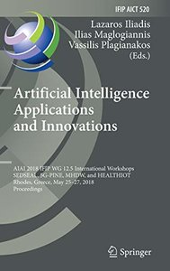 Artificial Intelligence Applications and Innovations: AIAI 2018 IFIP WG 12.5 International Workshops, SEDSEAL, 5G-PINE, MHDW, and HEALTHIOT, Rhodes, ... in Information and Communication Technology)-cover