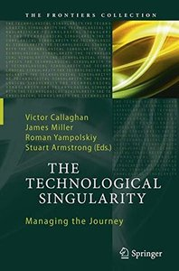 The Technological Singularity: Managing the Journey (The Frontiers Collection)