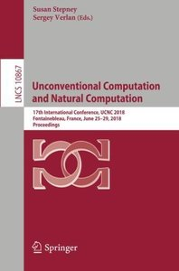 Unconventional Computation and Natural Computation: 17th International Conference, UCNC 2018, Fontainebleau, France, June 25-29, 2018, Proceedings (Lecture Notes in Computer Science)-cover