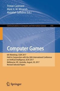 Computer Games: 6th Workshop, CGW 2017, Held in Conjunction with the 26th International Conference on Artificial Intelligence, IJCAI 2017, Melbourne. in Computer and Information Science-cover